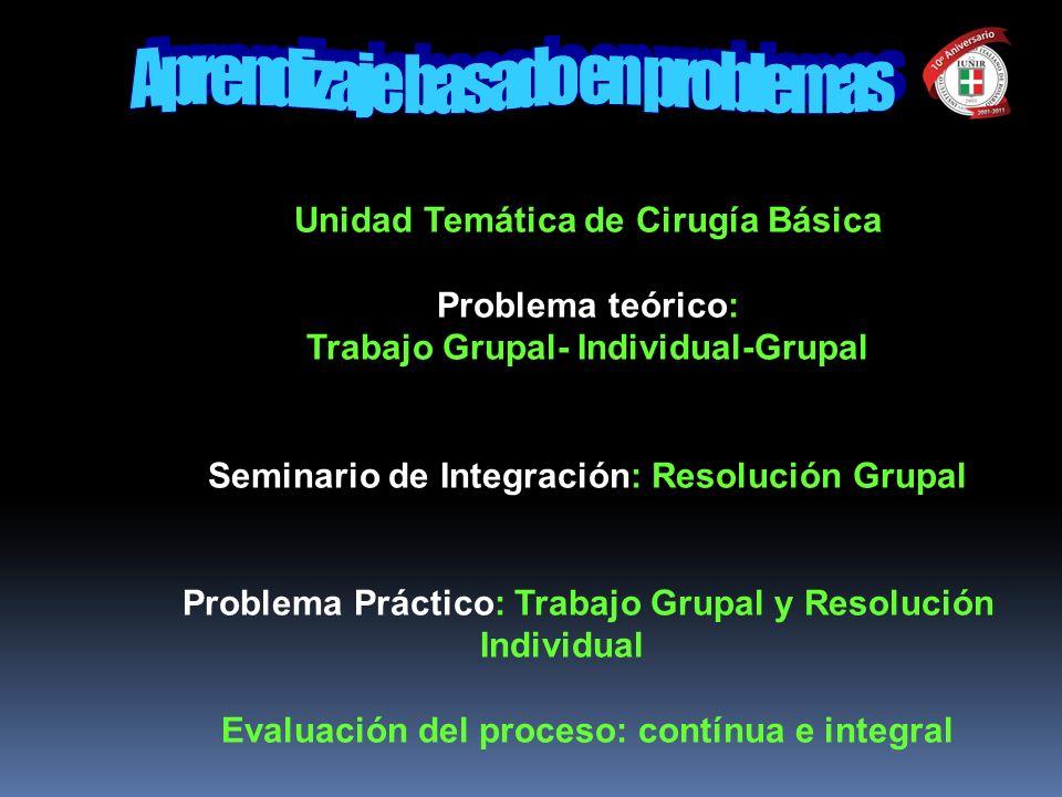Unidad Temática de Cirugía Básica Problema teórico: Trabajo Grupal- Individual-Grupal Seminario de Integración: Resolución Grupal Problema Práctico: T