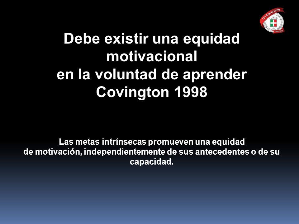 Debe existir una equidad motivacional en la voluntad de aprender Covington 1998 Las metas intrínsecas promueven una equidad de motivación, independien