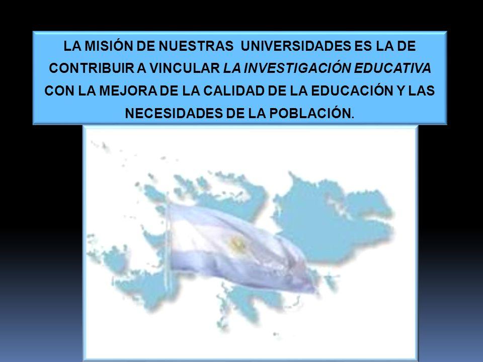 LA MISIÓN DE NUESTRAS UNIVERSIDADES ES LA DE CONTRIBUIR A VINCULAR LA INVESTIGACIÓN EDUCATIVA CON LA MEJORA DE LA CALIDAD DE LA EDUCACIÓN Y LAS NECESI