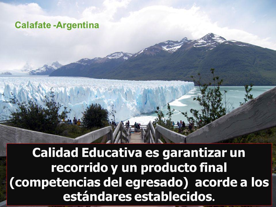 Calidad Educativa es garantizar un recorrido y un producto final (competencias del egresado) acorde a los estándares establecidos. Calafate -Argentina