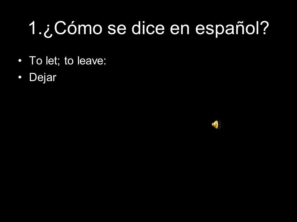 1.¿Cómo se dice en español? To let; to leave: Dejar
