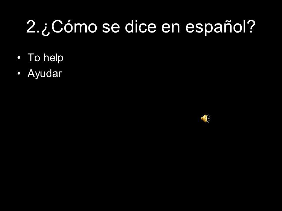 2.¿Cómo se dice en español? To help Ayudar