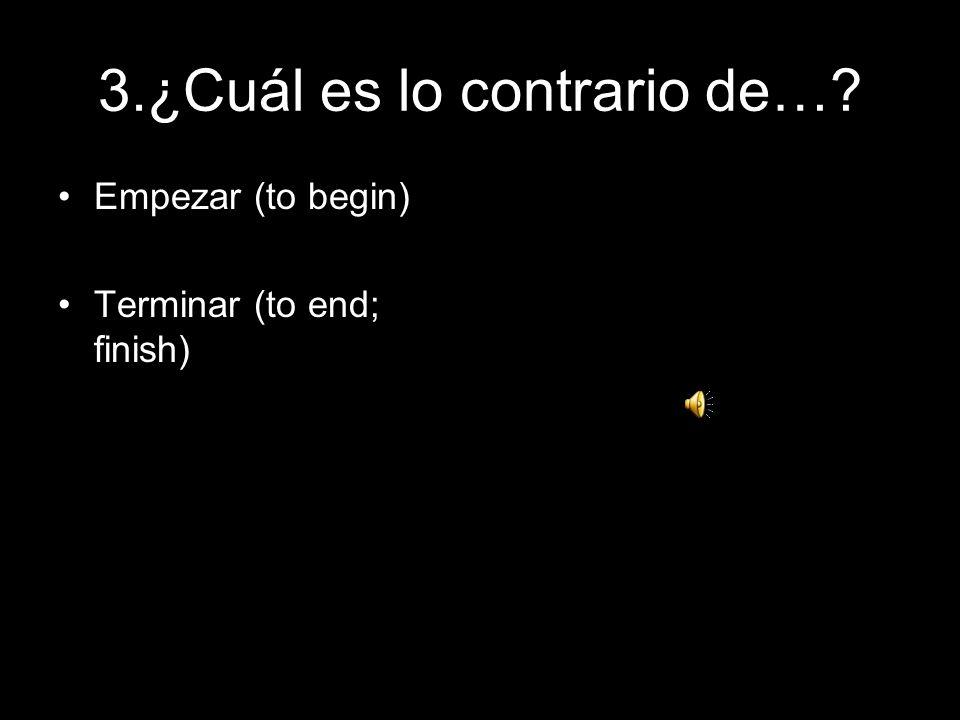 3.¿Cuál es lo contrario de…? Empezar (to begin) Terminar (to end; finish)