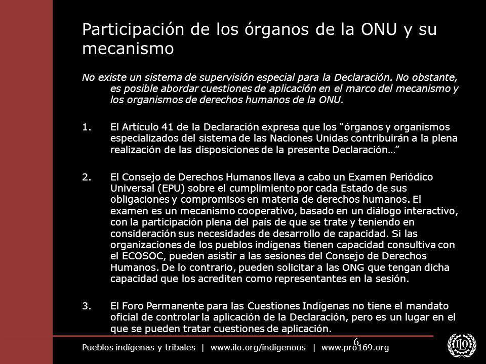 Pueblos indígenas y tribales | www.ilo.org/indigenous | www.pro169.org 6 No existe un sistema de supervisión especial para la Declaración. No obstante
