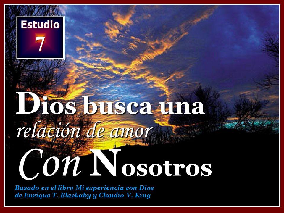 Estudio 7 D ios busca una relación de amor Con N osotros Basado en el libro Mi experiencia con Dios de Enrique T. Blackaby y Claudio V. King