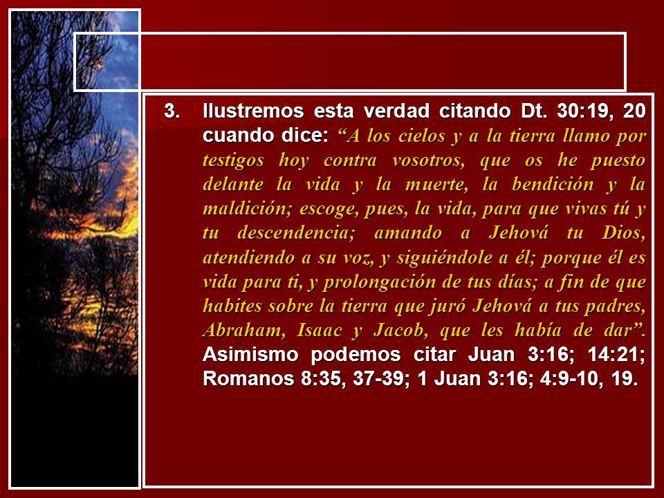 3.Ilustremos esta verdad citando Dt. 30:19, 20 cuando dice: A los cielos y a la tierra llamo por testigos hoy contra vosotros, que os he puesto delant