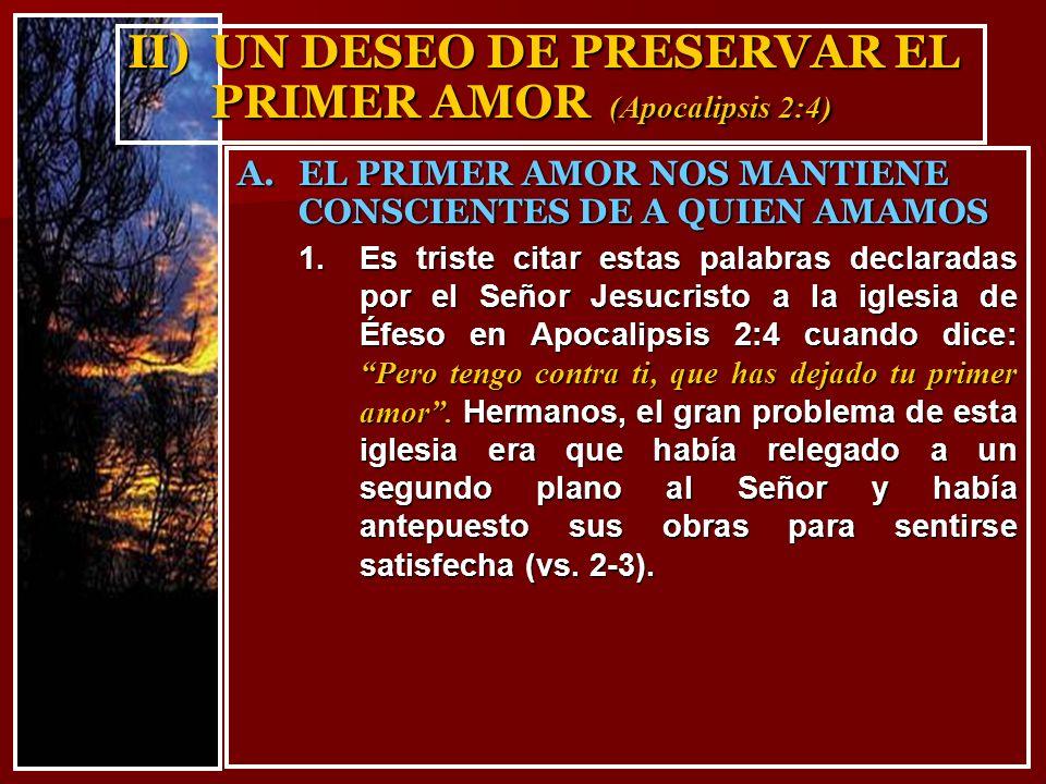 II) UN DESEO DE PRESERVAR EL PRIMER AMOR (Apocalipsis 2:4) 1.Es triste citar estas palabras declaradas por el Señor Jesucristo a la iglesia de Éfeso e