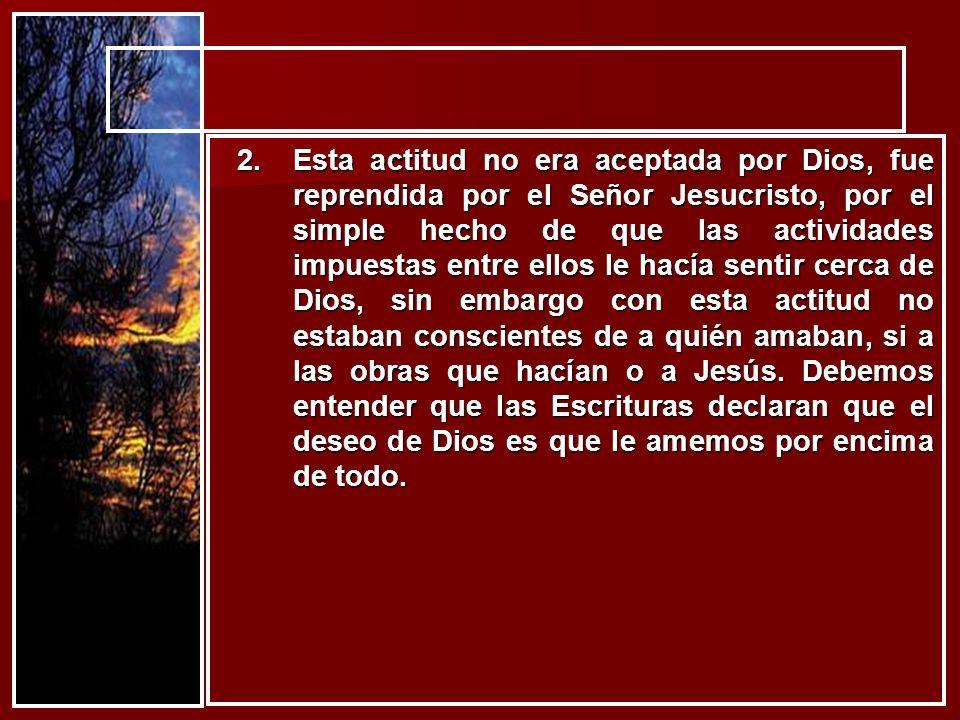 2.Esta actitud no era aceptada por Dios, fue reprendida por el Señor Jesucristo, por el simple hecho de que las actividades impuestas entre ellos le h