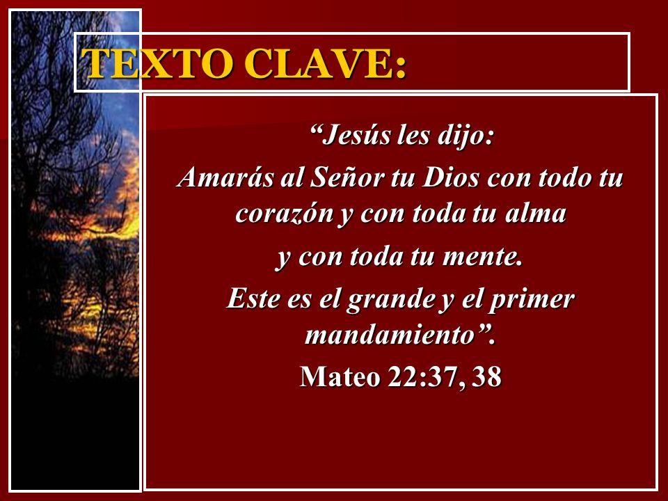 TEXTO CLAVE: Jesús les dijo: Amarás al Señor tu Dios con todo tu corazón y con toda tu alma y con toda tu mente. Este es el grande y el primer mandami