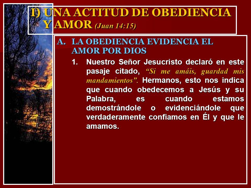 I) UNA ACTITUD DE OBEDIENCIA Y AMOR (Juan 14:15) 1.Nuestro Señor Jesucristo declaró en este pasaje citado, Si me amáis, guardad mis mandamientos. Herm
