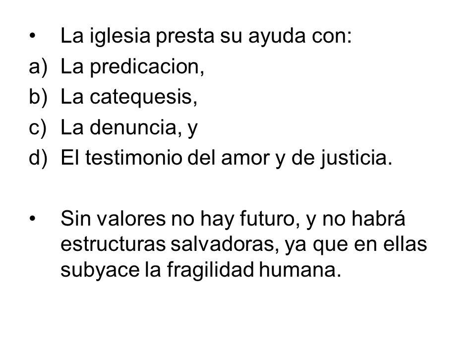 La iglesia presta su ayuda con: a)La predicacion, b)La catequesis, c)La denuncia, y d)El testimonio del amor y de justicia. Sin valores no hay futuro,