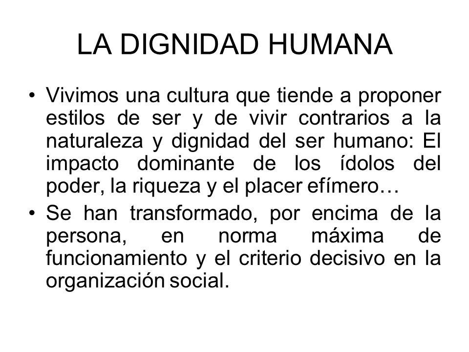 LA DIGNIDAD HUMANA Vivimos una cultura que tiende a proponer estilos de ser y de vivir contrarios a la naturaleza y dignidad del ser humano: El impact