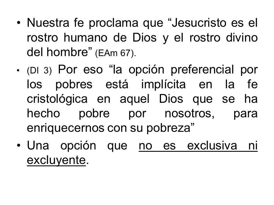 Nuestra fe proclama que Jesucristo es el rostro humano de Dios y el rostro divino del hombre (EAm 67). (DI 3) Por eso la opción preferencial por los p