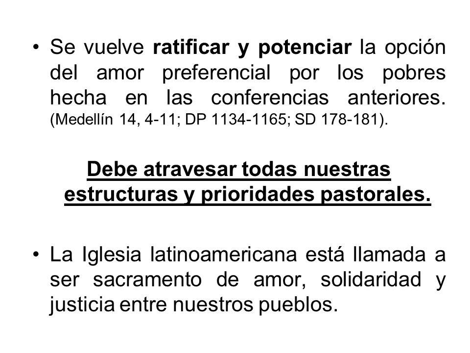 Se vuelve ratificar y potenciar la opción del amor preferencial por los pobres hecha en las conferencias anteriores. (Medellín 14, 4-11; DP 1134-1165;