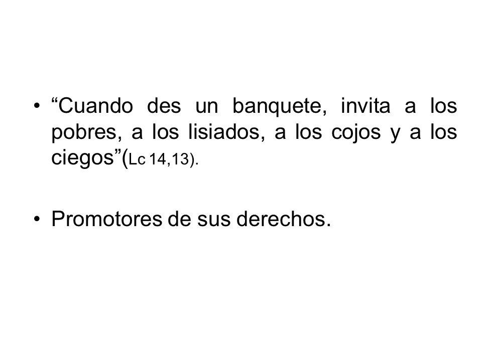 Cuando des un banquete, invita a los pobres, a los lisiados, a los cojos y a los ciegos( Lc 14,13). Promotores de sus derechos.