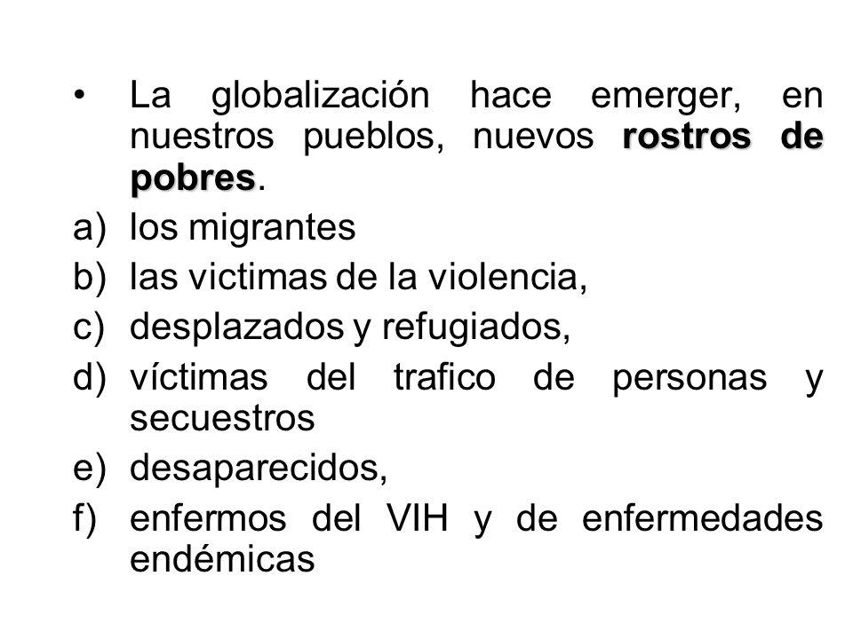 rostros de pobresLa globalización hace emerger, en nuestros pueblos, nuevos rostros de pobres. a)los migrantes b)las victimas de la violencia, c)despl