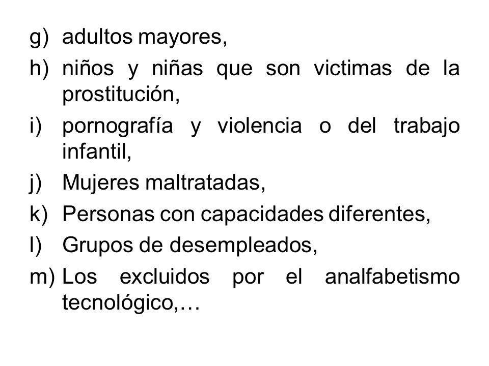 g)adultos mayores, h)niños y niñas que son victimas de la prostitución, i)pornografía y violencia o del trabajo infantil, j)Mujeres maltratadas, k)Per