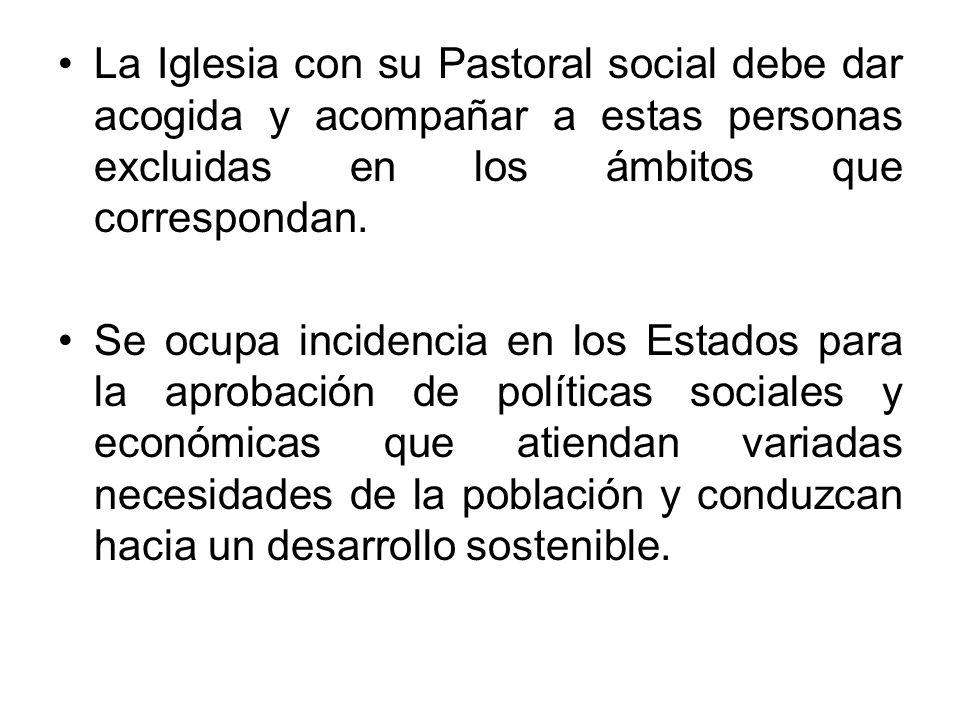La Iglesia con su Pastoral social debe dar acogida y acompañar a estas personas excluidas en los ámbitos que correspondan. Se ocupa incidencia en los