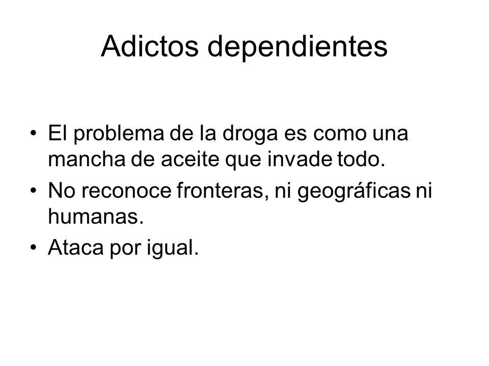 Adictos dependientes El problema de la droga es como una mancha de aceite que invade todo. No reconoce fronteras, ni geográficas ni humanas. Ataca por