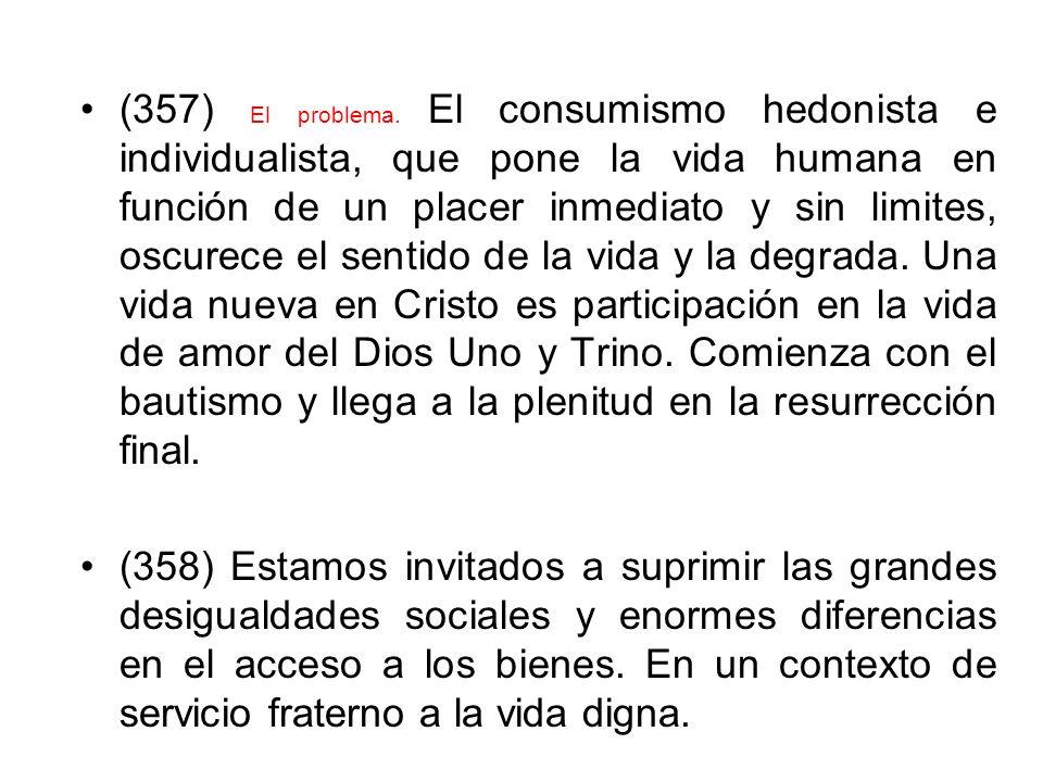 (357) El problema. El consumismo hedonista e individualista, que pone la vida humana en función de un placer inmediato y sin limites, oscurece el sent