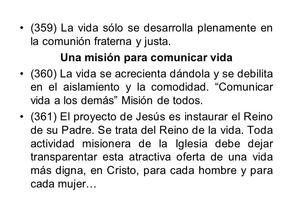 (359) La vida sólo se desarrolla plenamente en la comunión fraterna y justa. Una misión para comunicar vida (360) La vida se acrecienta dándola y se d