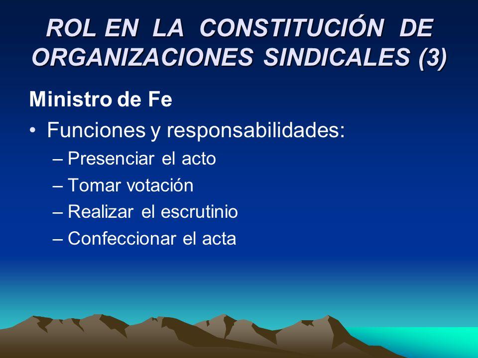 ROL EN LA CONSTITUCIÓN DE ORGANIZACIONES SINDICALES (3) Ministro de Fe Funciones y responsabilidades: –Presenciar el acto –Tomar votación –Realizar el