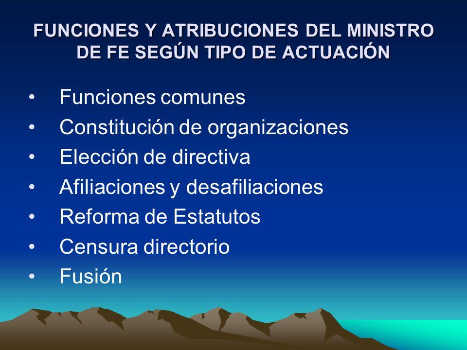 FUNCIONES Y ATRIBUCIONES DEL MINISTRO DE FE SEGÚN TIPO DE ACTUACIÓN Funciones comunes Constitución de organizaciones Elección de directiva Afiliacione