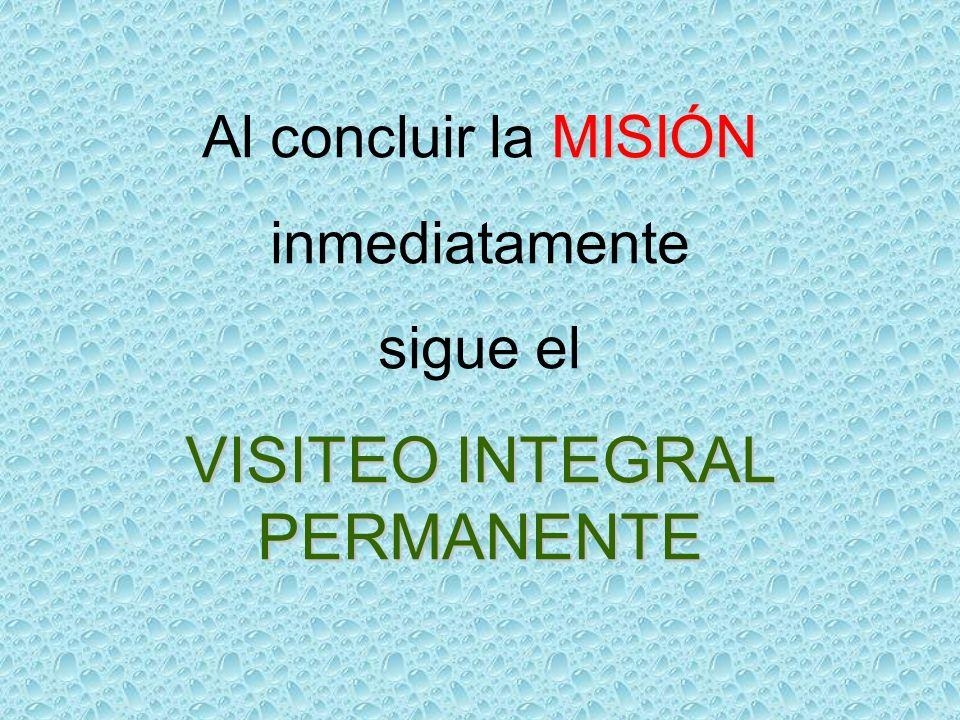 MISIÓN Al concluir la MISIÓN inmediatamente sigue el VISITEO INTEGRAL PERMANENTE