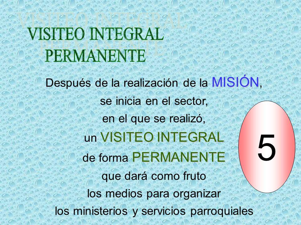 MISIÓN Después de la realización de la MISIÓN, se inicia en el sector, en el que se realizó, VISITEO INTEGRAL un VISITEO INTEGRAL PERMANENTE de forma PERMANENTE que dará como fruto los medios para organizar los ministerios y servicios parroquiales 5