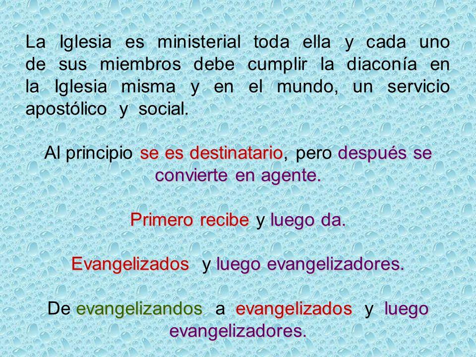 La Iglesia es ministerial toda ella y cada uno de sus miembros debe cumplir la diaconía en la Iglesia misma y en el mundo, un servicio apostólico y social.