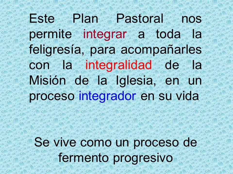 Este Plan Pastoral nos permite integrar a toda la feligresía, para acompañarles con la integralidad de la Misión de la Iglesia, en un proceso integrador en su vida Se vive como un proceso de fermento progresivo