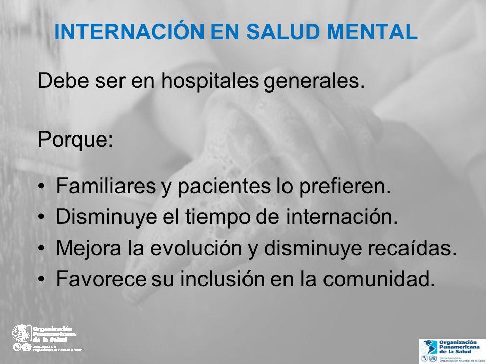 INTERNACIÓN EN SALUD MENTAL Debe ser en hospitales generales. Porque: Familiares y pacientes lo prefieren. Disminuye el tiempo de internación. Mejora
