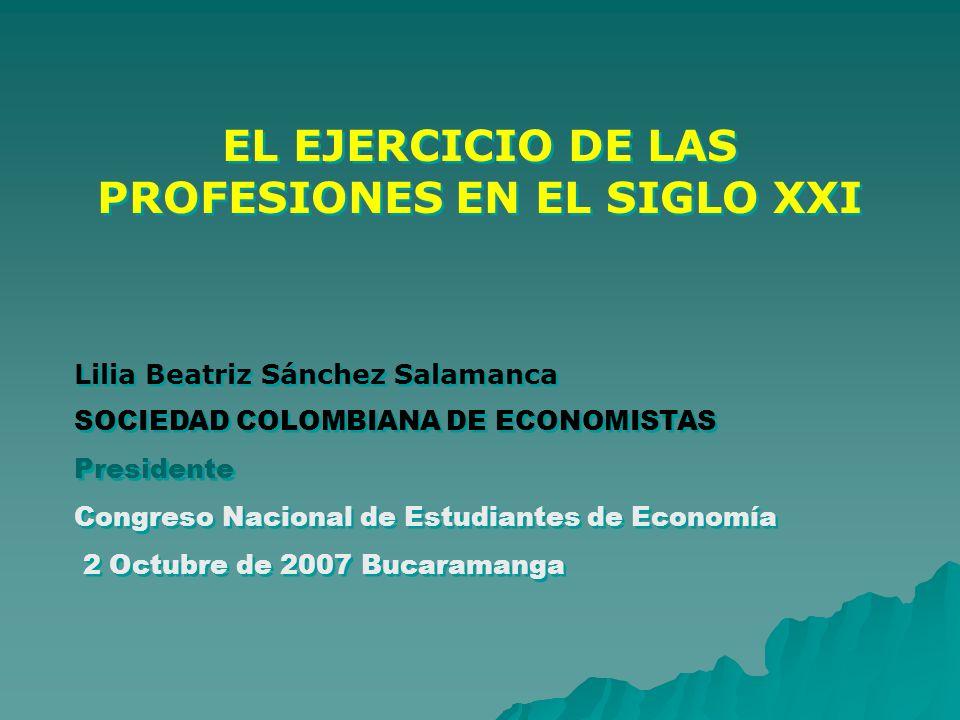 EL EJERCICIO DE LAS PROFESIONES EN EL SIGLO XXI Lilia Beatriz Sánchez Salamanca SOCIEDAD COLOMBIANA DE ECONOMISTAS Presidente Congreso Nacional de Est