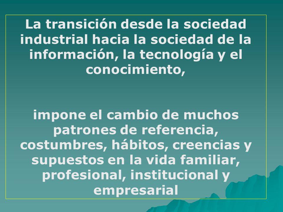 La transición desde la sociedad industrial hacia la sociedad de la información, la tecnología y el conocimiento, impone el cambio de muchos patrones d
