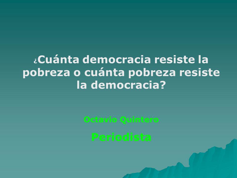 ¿ Cuánta democracia resiste la pobreza o cuánta pobreza resiste la democracia? Octavio Quintero Periodista