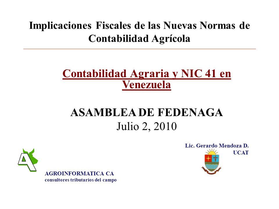 Implicaciones Fiscales de las Nuevas Normas de Contabilidad Agrícola Contabilidad Agraria y NIC 41 en Venezuela ASAMBLEA DE FEDENAGA Julio 2, 2010 Lic