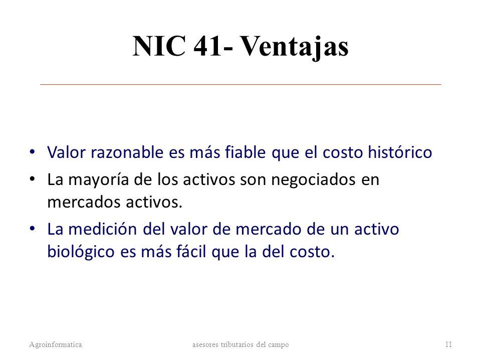NIC 41- Ventajas Valor razonable es más fiable que el costo histórico La mayoría de los activos son negociados en mercados activos. La medición del va