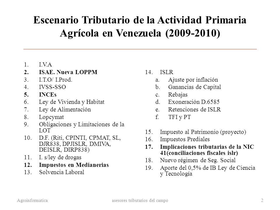 Escenario Tributario de la Actividad Primaria Agrícola en Venezuela (2009-2010) 1.I.V.A 2.ISAE. Nueva LOPPM 3.I.T.O/ I.Prod. 4.IVSS-SSO 5.INCEs 6.Ley