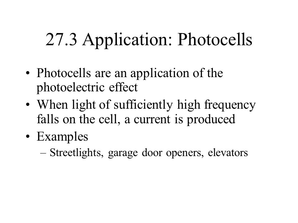 27.3 Application: Photocells Photocells are an application of the photoelectric effect When light of sufficiently high frequency falls on the cell, a