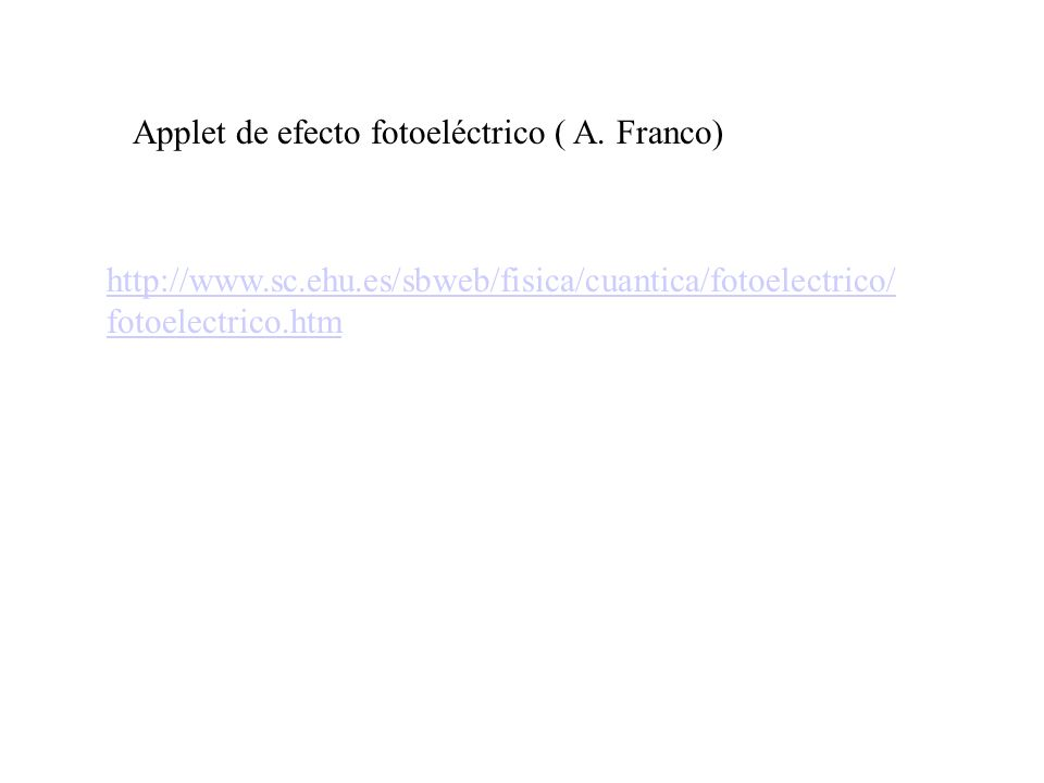 http://www.sc.ehu.es/sbweb/fisica/cuantica/fotoelectrico/ fotoelectrico.htm Applet de efecto fotoeléctrico ( A. Franco)