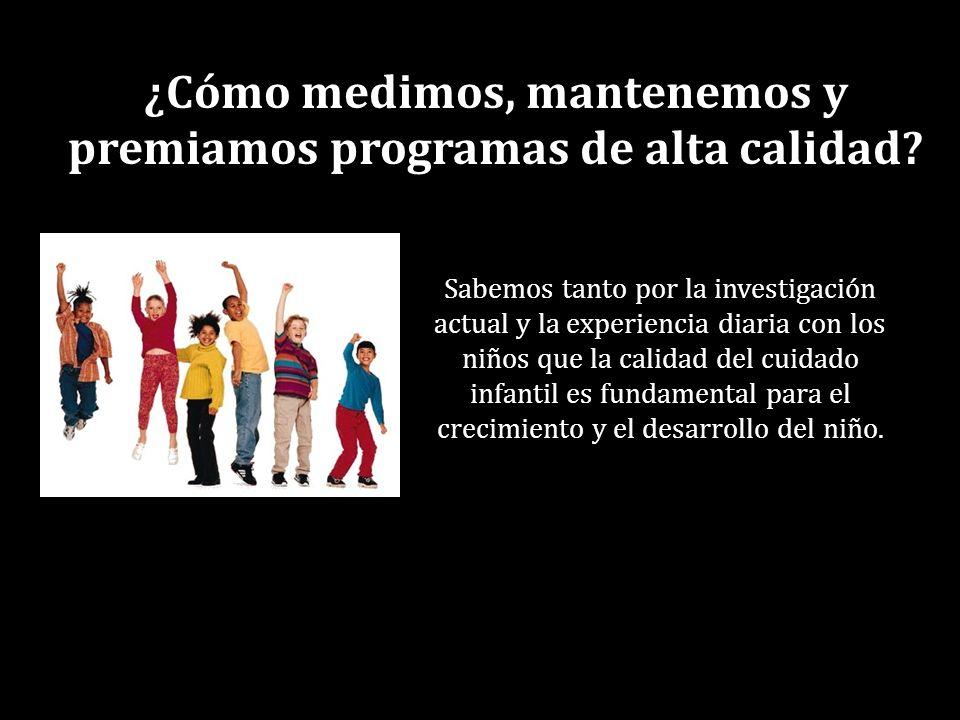 ¿Cómo medimos, mantenemos y premiamos programas de alta calidad? Sabemos tanto por la investigación actual y la experiencia diaria con los niños que l