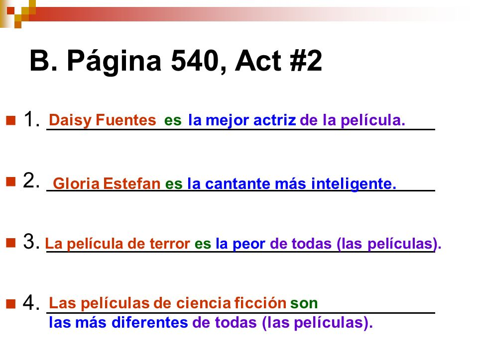 B. Página 540, Act #2 1. 2. 3. 4. Daisy Fuentesesla mejor actrizde la película. Gloria Estefan es la cantante más inteligente. La película de terror e