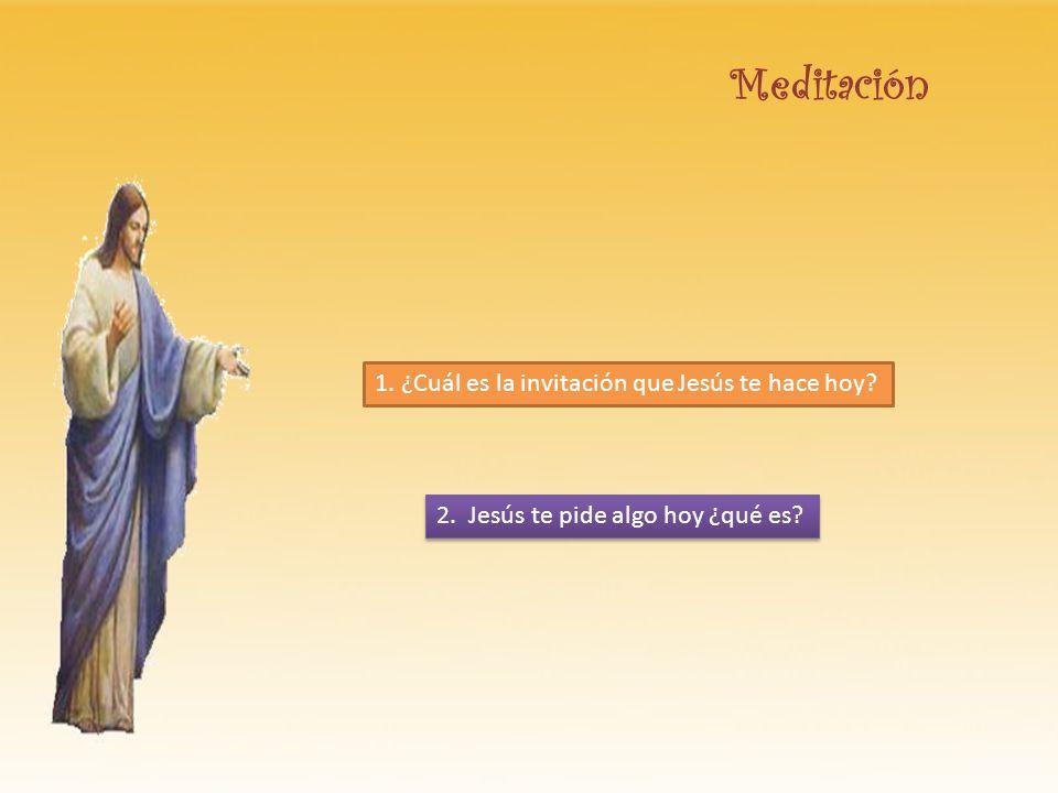 Meditación 1. ¿Cuál es la invitación que Jesús te hace hoy? 2. Jesús te pide algo hoy ¿qué es?