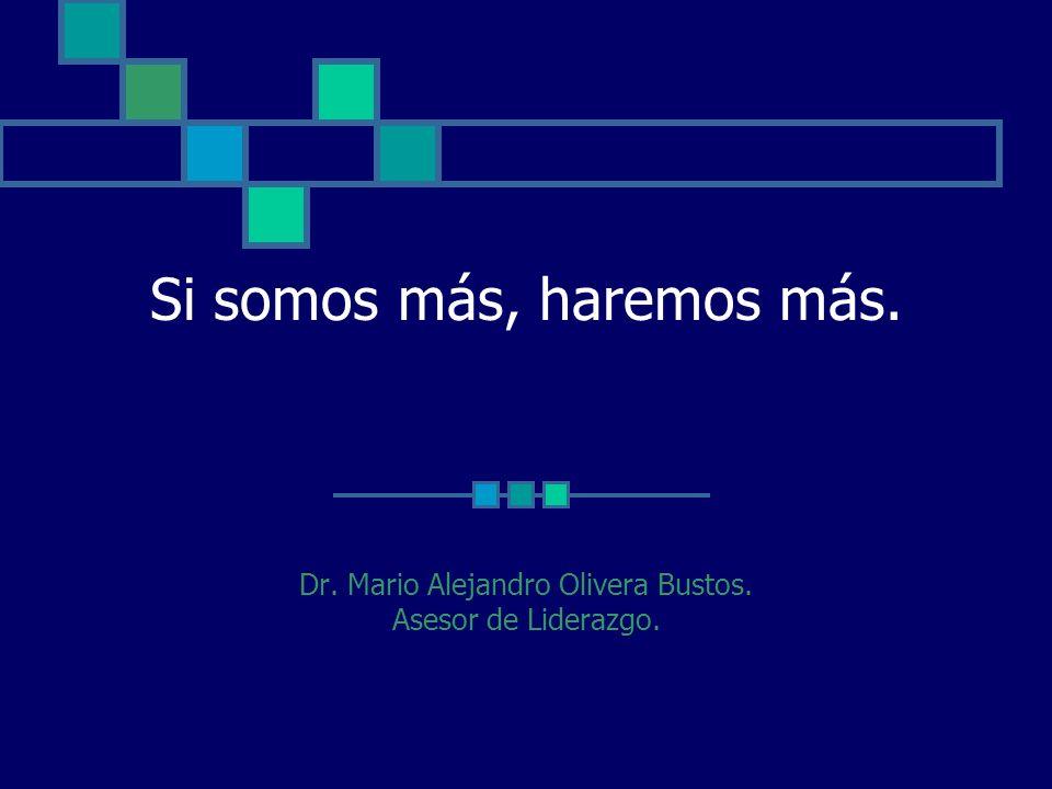 Si somos más, haremos más. Dr. Mario Alejandro Olivera Bustos. Asesor de Liderazgo.