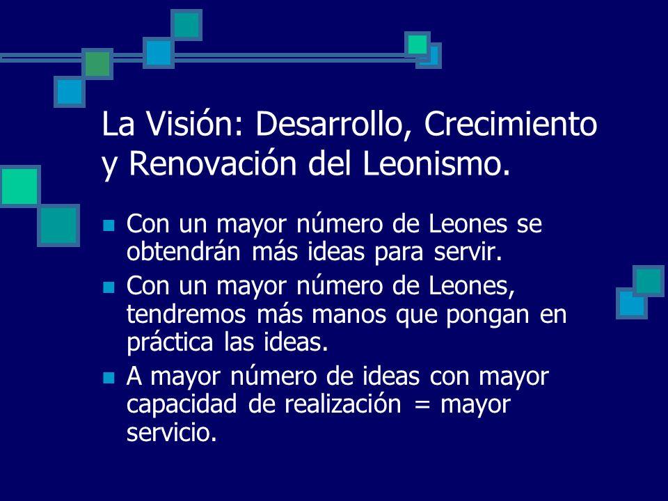 La Visión: Desarrollo, Crecimiento y Renovación del Leonismo. Con un mayor número de Leones se obtendrán más ideas para servir. Con un mayor número de