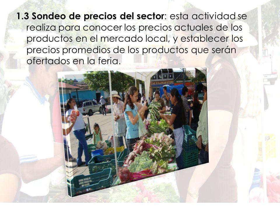1.3 Sondeo de precios del sector : esta actividad se realiza para conocer los precios actuales de los productos en el mercado local, y establecer los precios promedios de los productos que serán ofertados en la feria.