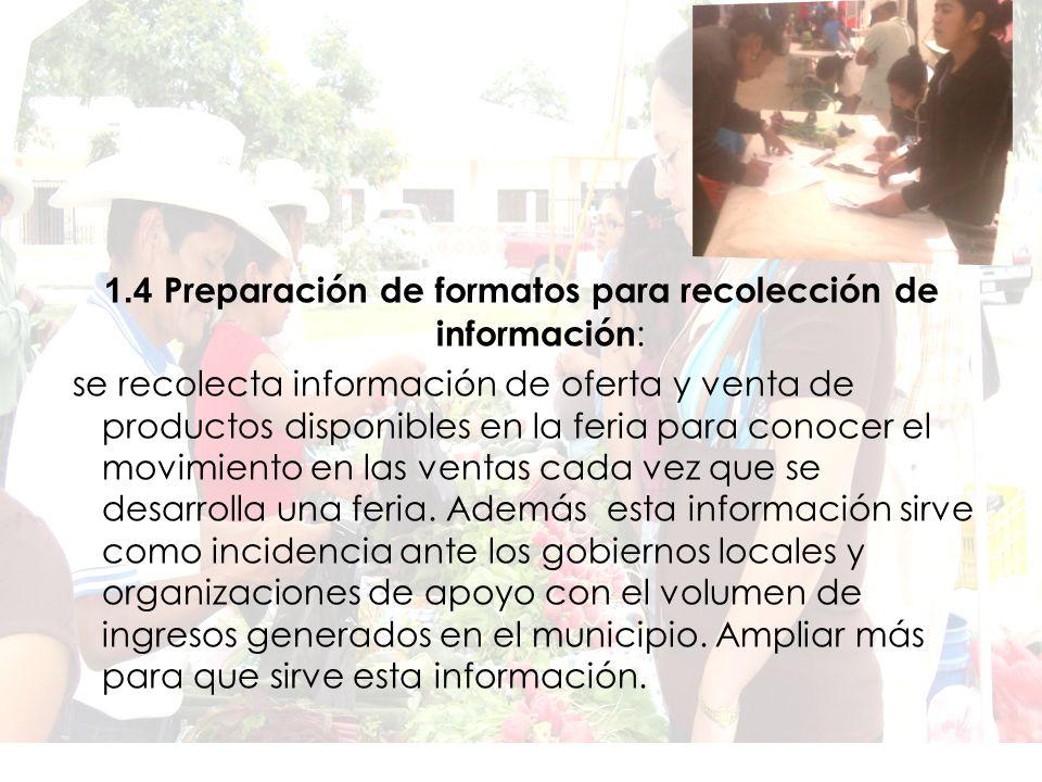 1.4 Preparación de formatos para recolección de información : se recolecta información de oferta y venta de productos disponibles en la feria para conocer el movimiento en las ventas cada vez que se desarrolla una feria.