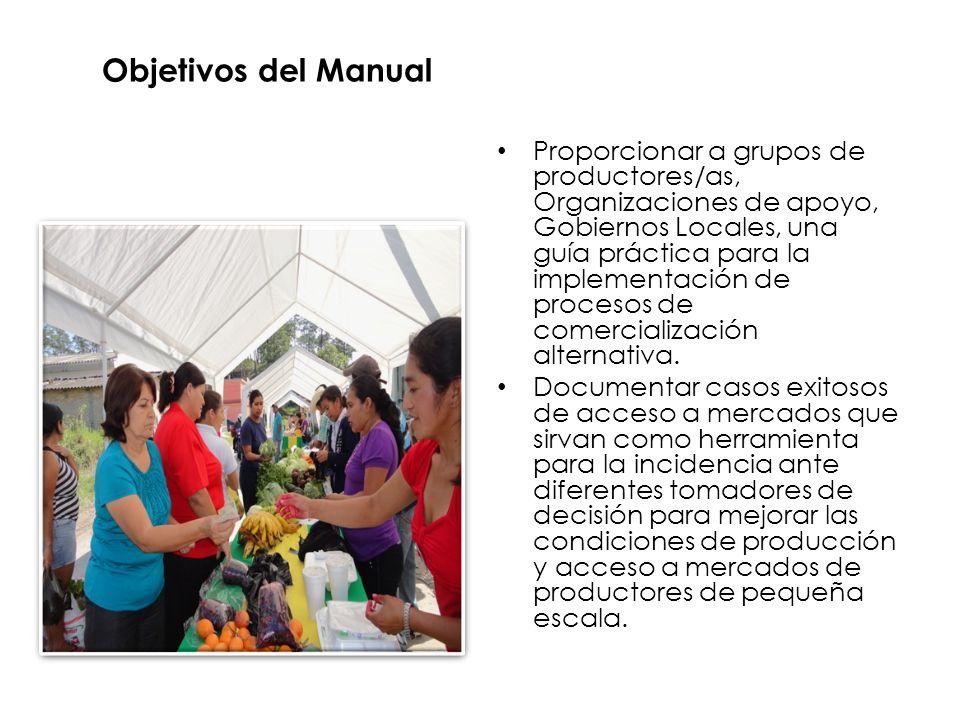 Objetivos del Manual Proporcionar a grupos de productores/as, Organizaciones de apoyo, Gobiernos Locales, una guía práctica para la implementación de procesos de comercialización alternativa.