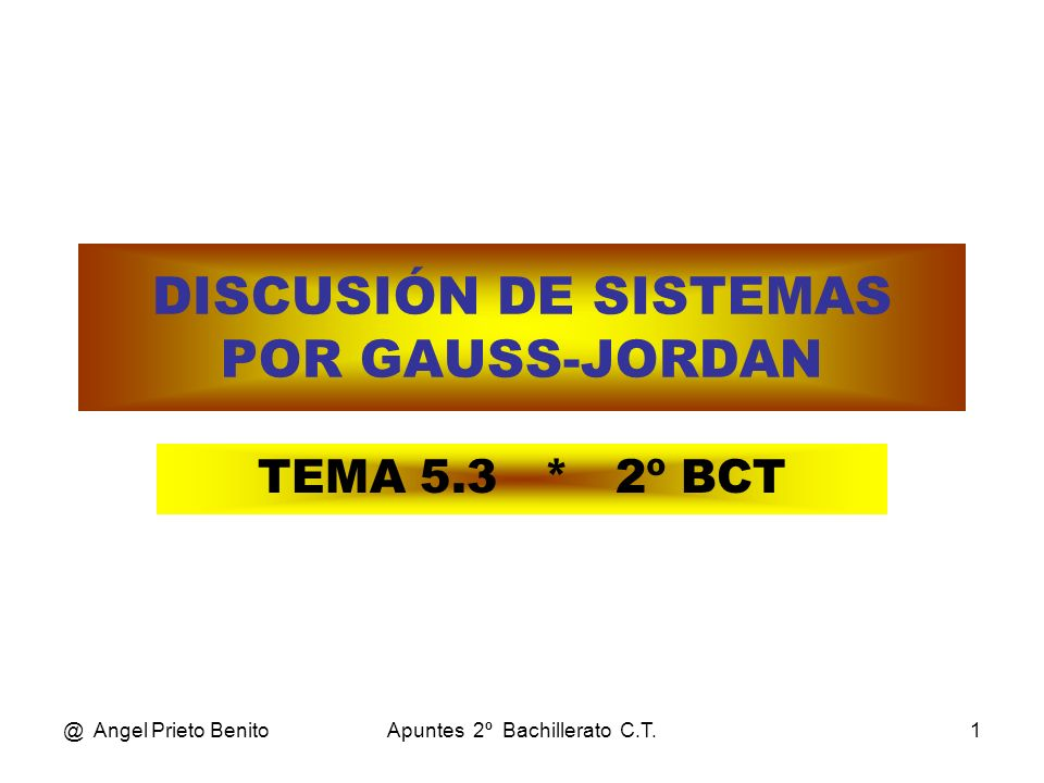 @ Angel Prieto BenitoApuntes 2º Bachillerato C.T.1 DISCUSIÓN DE SISTEMAS POR GAUSS-JORDAN TEMA 5.3 * 2º BCT