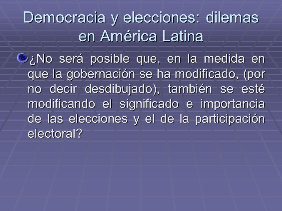 Democracia y elecciones: dilemas en América Latina ¿No será posible que, en la medida en que la gobernación se ha modificado, (por no decir desdibujad